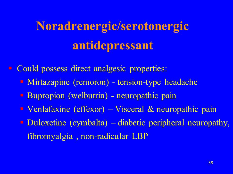 39 Noradrenergic/serotonergic antidepressant Could possess direct analgesic properties: Mirtazapine (remoron) - tension-type headache Bupropion (welbu