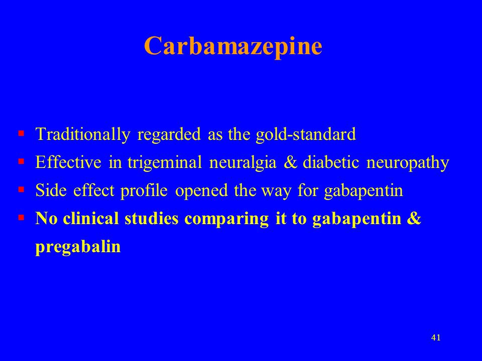 41 Carbamazepine Traditionally regarded as the gold-standard Effective in trigeminal neuralgia & diabetic neuropathy Side effect profile opened the wa
