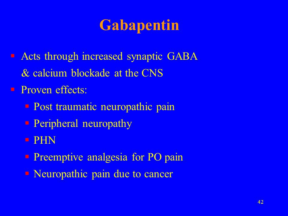 42 Gabapentin Acts through increased synaptic GABA & calcium blockade at the CNS Proven effects: Post traumatic neuropathic pain Peripheral neuropathy