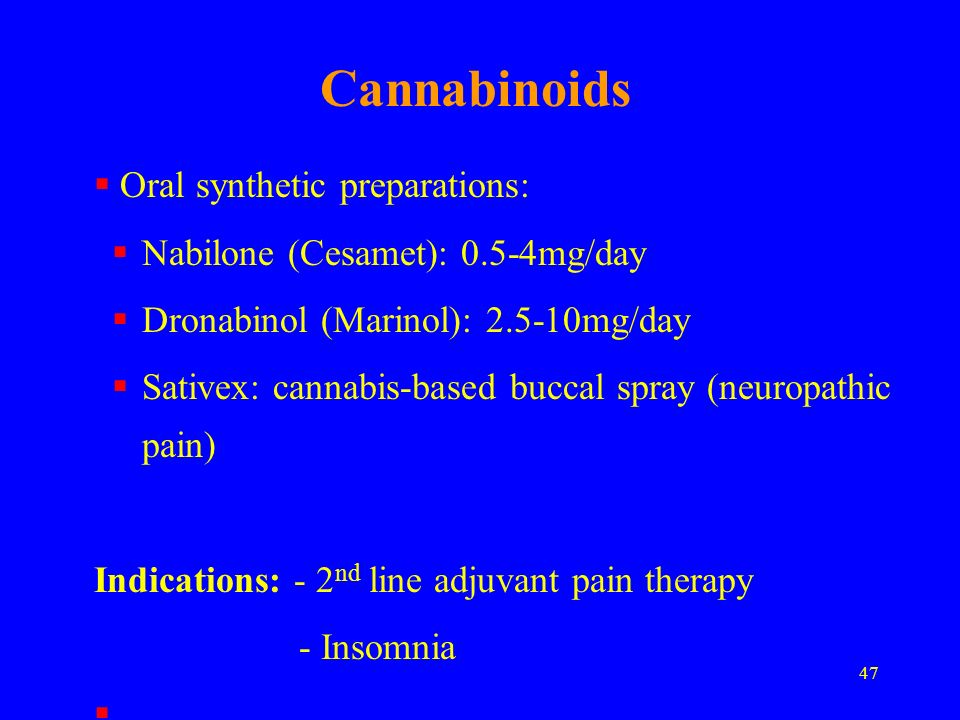 47 Cannabinoids Oral synthetic preparations: Nabilone (Cesamet): 0.5-4mg/day Dronabinol (Marinol): 2.5-10mg/day Sativex: cannabis-based buccal spray (