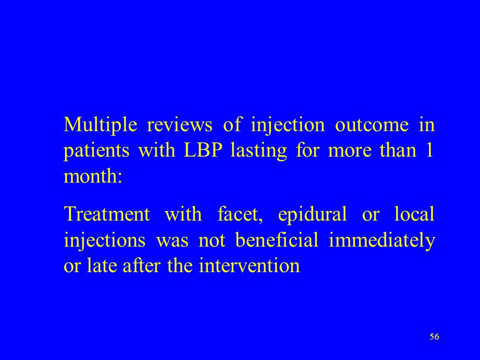 56 Multiple reviews of injection outcome in patients with LBP lasting for more than 1 month: Treatment with facet, epidural or local injections was no