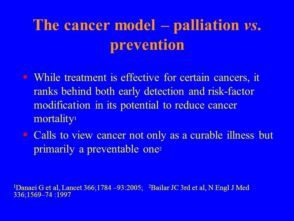 The cancer model – palliation vs. prevention While treatment is effective for certain cancers, it ranks behind both early detection and risk-factor mo