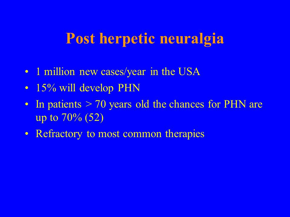 Post herpetic neuralgia 1 million new cases/year in the USA 15% will develop PHN In patients > 70 years old the chances for PHN are up to 70% (52) Ref