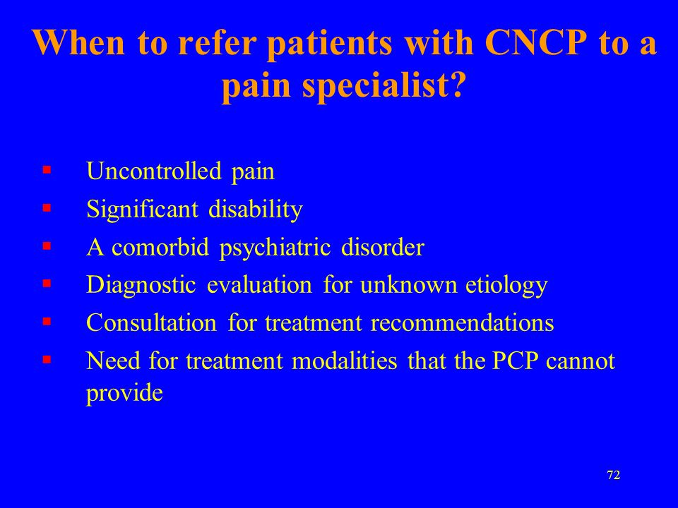 72 When to refer patients with CNCP to a pain specialist? Uncontrolled pain Significant disability A comorbid psychiatric disorder Diagnostic evaluati