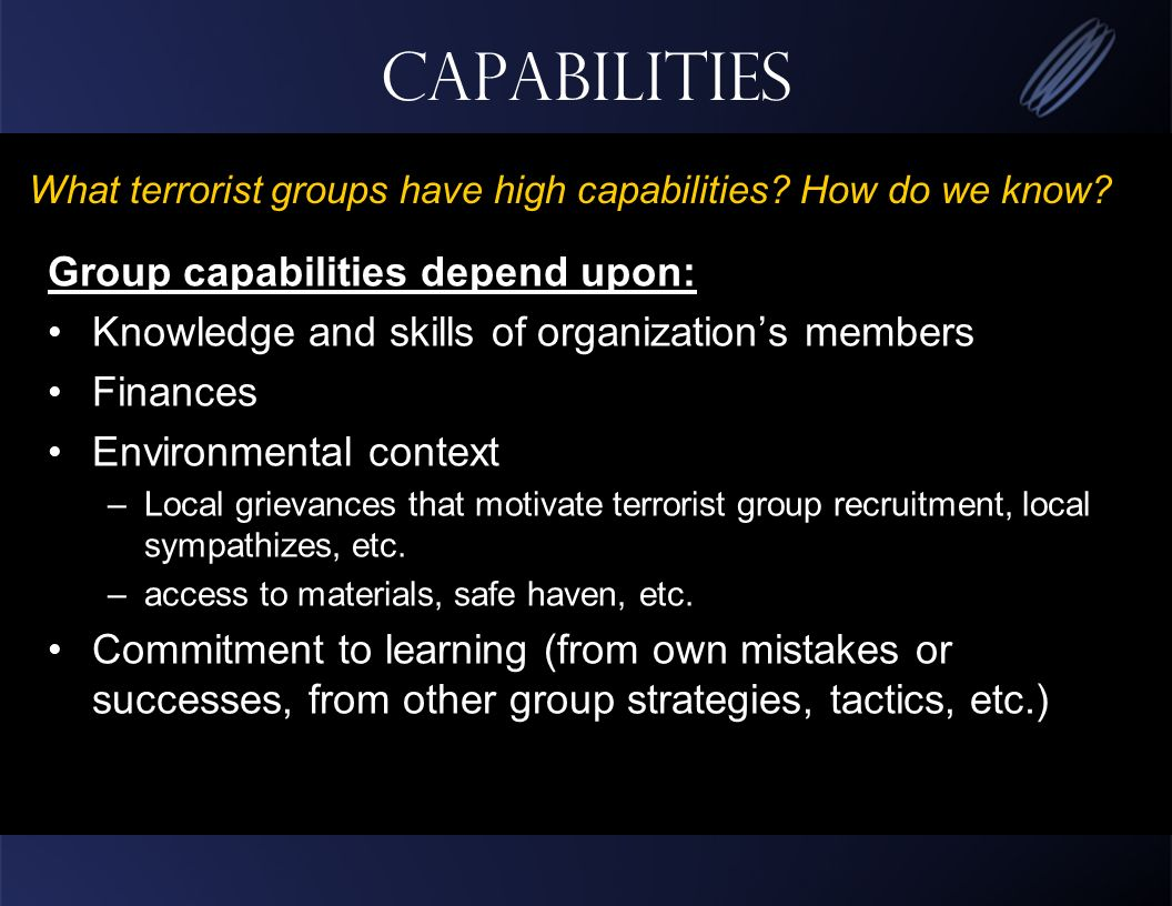 Capabilities Group capabilities depend upon: Knowledge and skills of organizations members Finances Environmental context –Local grievances that motivate terrorist group recruitment, local sympathizes, etc.