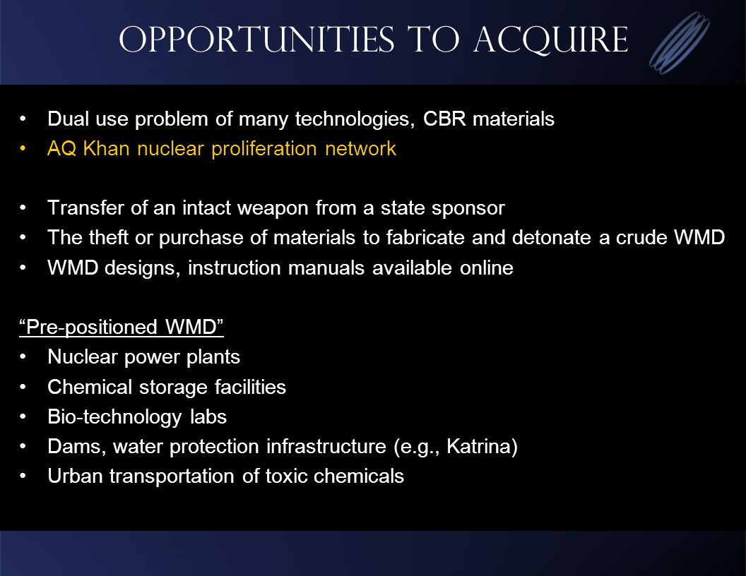Opportunities to Acquire Dual use problem of many technologies, CBR materials AQ Khan nuclear proliferation network Transfer of an intact weapon from a state sponsor The theft or purchase of materials to fabricate and detonate a crude WMD WMD designs, instruction manuals available online Pre-positioned WMD Nuclear power plants Chemical storage facilities Bio-technology labs Dams, water protection infrastructure (e.g., Katrina) Urban transportation of toxic chemicals
