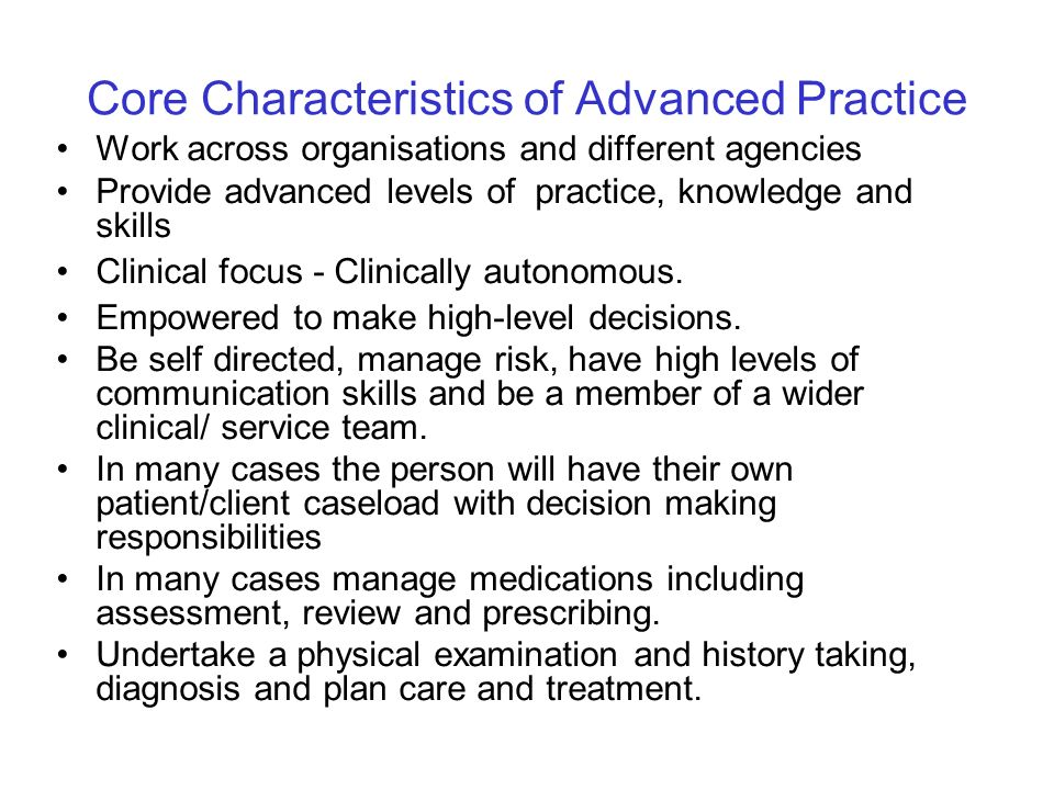 Core Characteristics of Advanced Practice Work across organisations and different agencies Provide advanced levels of practice, knowledge and skills C
