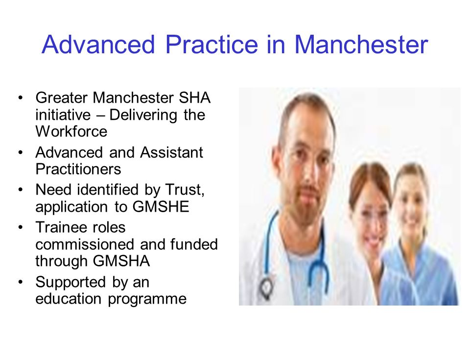 Advanced Practice in Manchester Greater Manchester SHA initiative – Delivering the Workforce Advanced and Assistant Practitioners Need identified by T