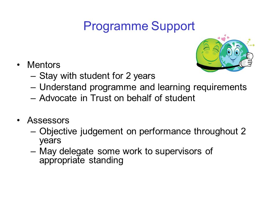 Programme Support Mentors –Stay with student for 2 years –Understand programme and learning requirements –Advocate in Trust on behalf of student Asses