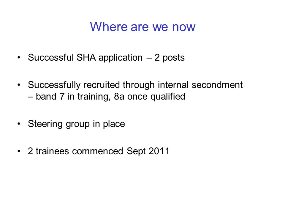 Where are we now Successful SHA application – 2 posts Successfully recruited through internal secondment – band 7 in training, 8a once qualified Steer