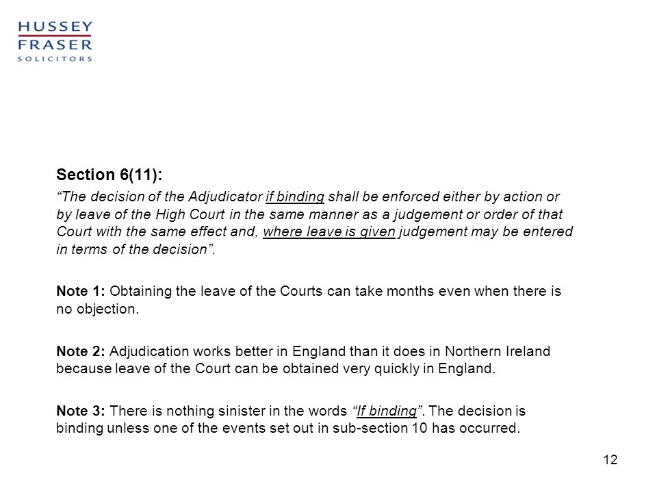 12 Section 6(11): The decision of the Adjudicator if binding shall be enforced either by action or by leave of the High Court in the same manner as a