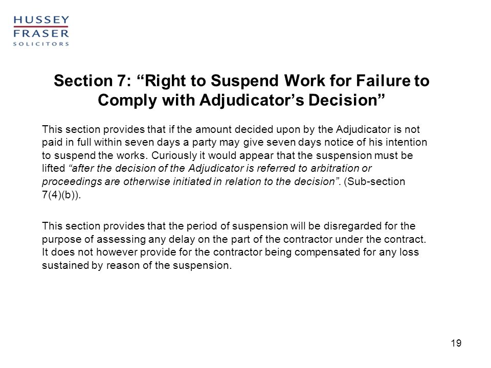 19 Section 7: Right to Suspend Work for Failure to Comply with Adjudicators Decision This section provides that if the amount decided upon by the Adju