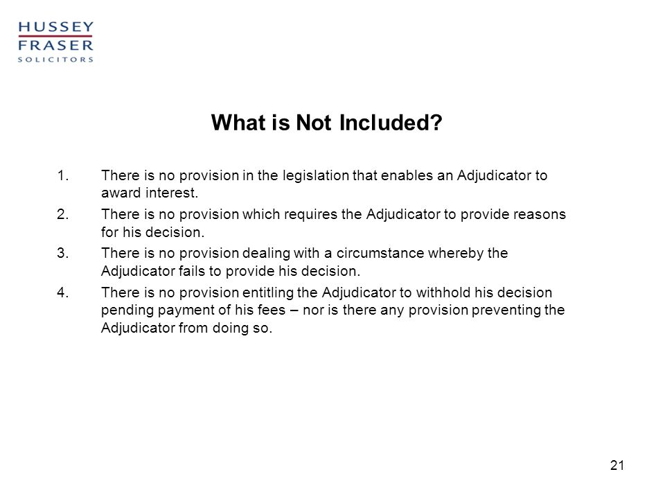 21 What is Not Included? 1.There is no provision in the legislation that enables an Adjudicator to award interest. 2.There is no provision which requi