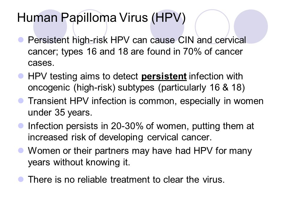 Human Papilloma Virus (HPV) Persistent high-risk HPV can cause CIN and cervical cancer; types 16 and 18 are found in 70% of cancer cases. HPV testing