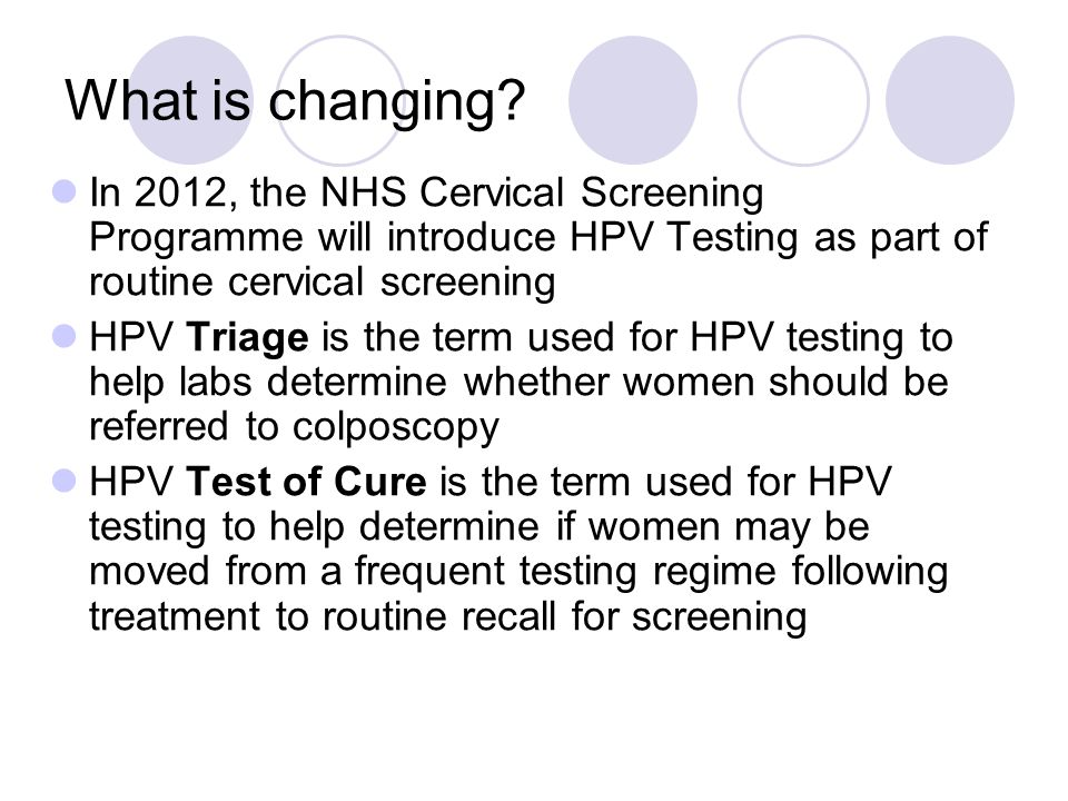 What is changing? In 2012, the NHS Cervical Screening Programme will introduce HPV Testing as part of routine cervical screening HPV Triage is the ter