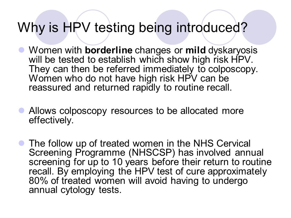 Why is HPV testing being introduced? Women with borderline changes or mild dyskaryosis will be tested to establish which show high risk HPV. They can