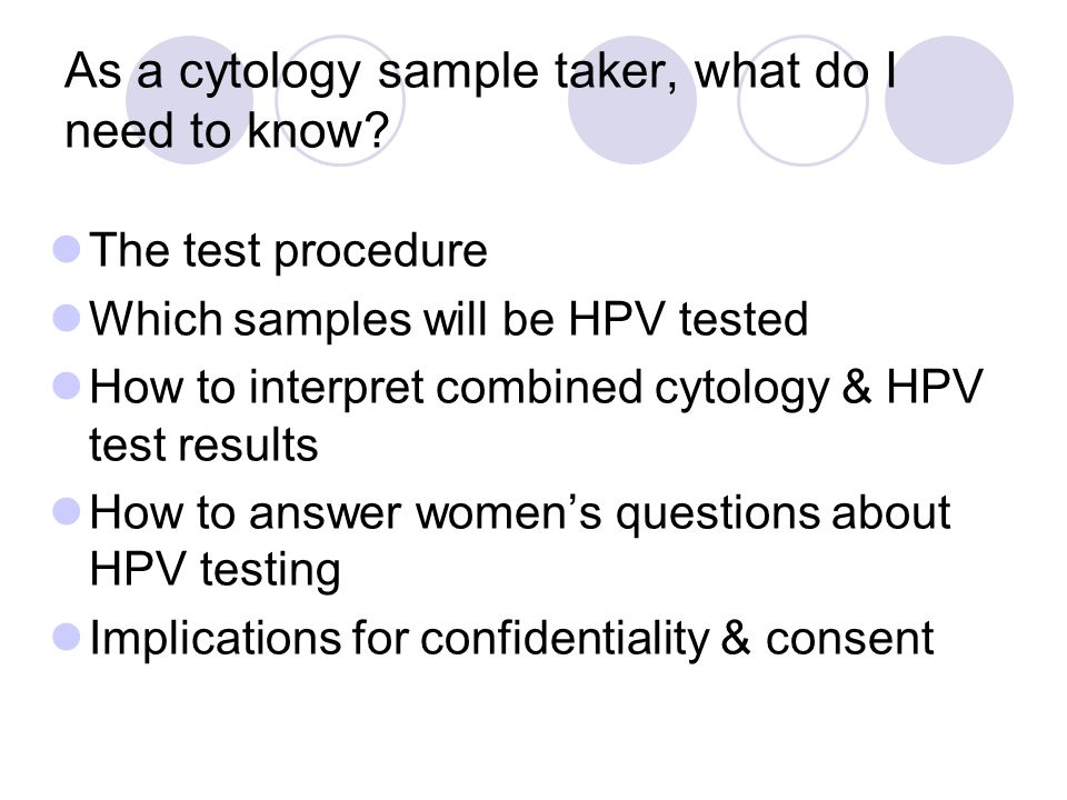 The cytology test procedure The cytology test procedure will not change – the sample is taken using the Cervex Brush (5 clockwise rotations) and is rinsed into the LBC pot as usual HPV testing is carried out in the laboratory on the residue of liquid in the pot after cytology screening, if required – there is no additional test for the woman 14 day turnaround will still apply Infection control procedures need to be thorough so that the sample is not contaminated