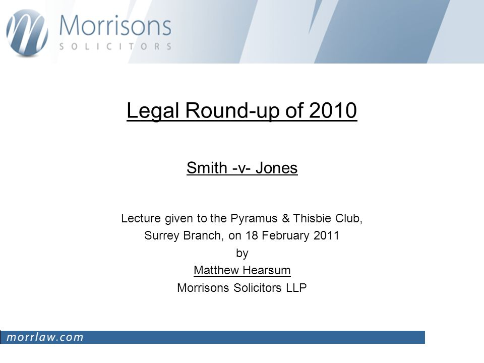 Legal Round-up of 2010 Smith -v- Jones Lecture given to the Pyramus & Thisbie Club, Surrey Branch, on 18 February 2011 by Matthew Hearsum Morrisons Solicitors LLP