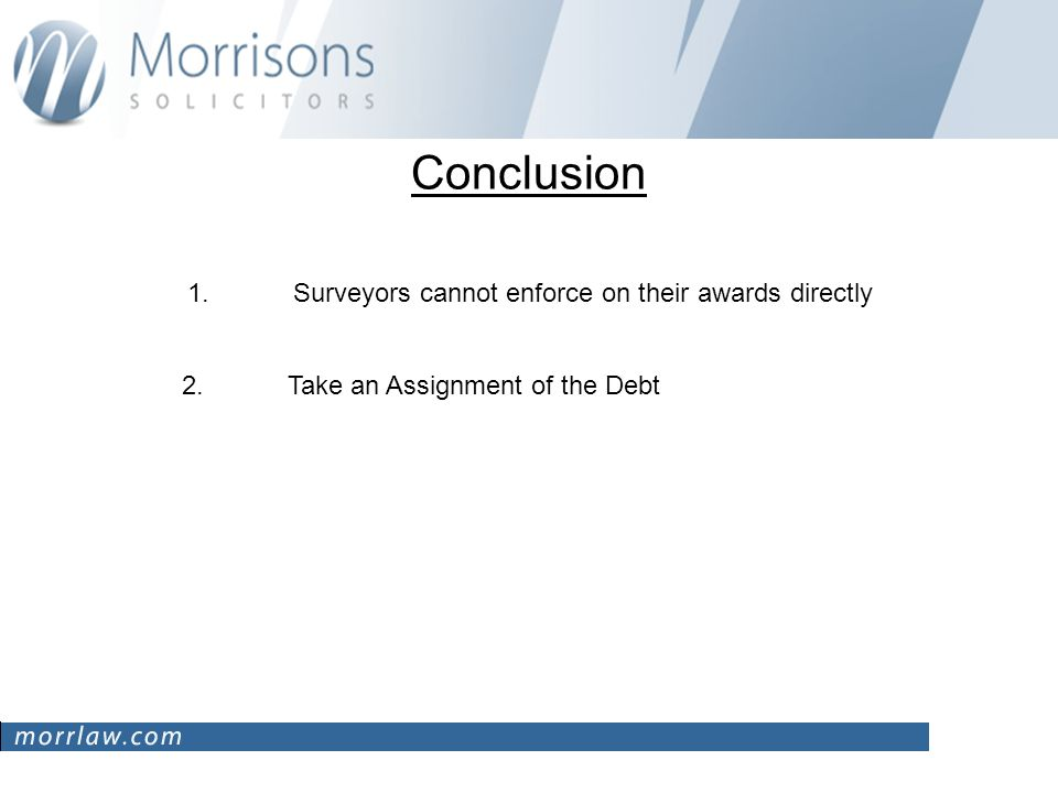 Conclusion 1. Surveyors cannot enforce on their awards directly 2. Take an Assignment of the Debt