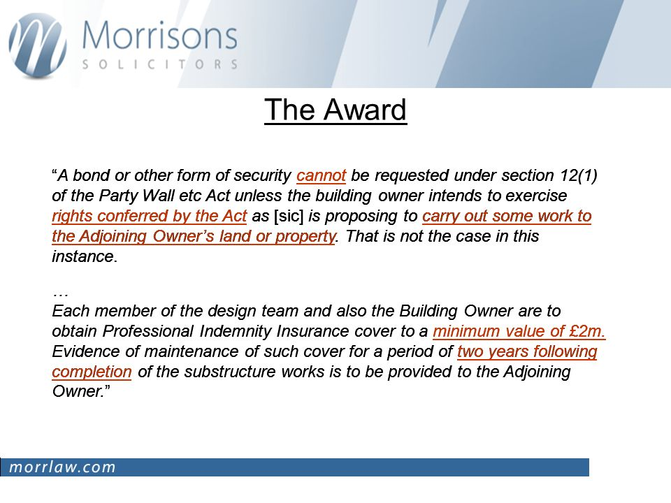 The Award A bond or other form of security cannot be requested under section 12(1) of the Party Wall etc Act unless the building owner intends to exercise rights conferred by the Act as [sic] is proposing to carry out some work to the Adjoining Owners land or property.