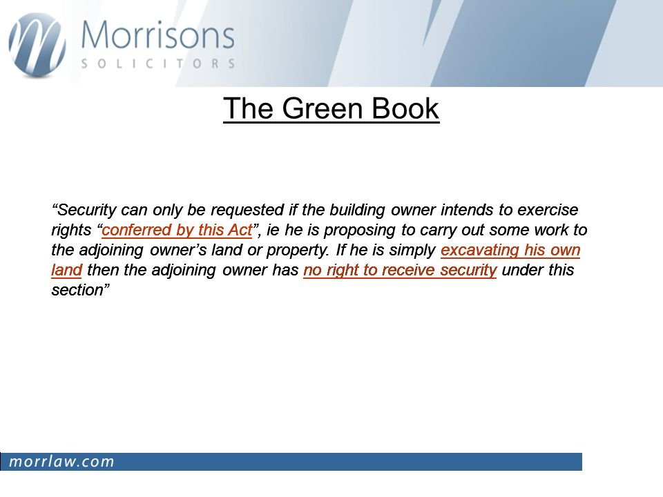 The Green Book Security can only be requested if the building owner intends to exercise rights conferred by this Act, ie he is proposing to carry out some work to the adjoining owners land or property.