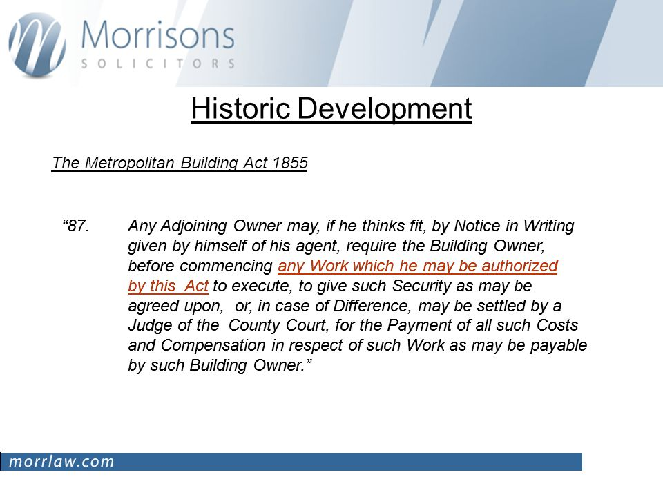 Historic Development The Metropolitan Building Act Any Adjoining Owner may, if he thinks fit, by Notice in Writing given by himself of his agent, require the Building Owner, before commencing any Work which he may be authorized by this Act to execute, to give such Security as may be agreed upon, or, in case of Difference, may be settled by a Judge of the County Court, for the Payment of all such Costs and Compensation in respect of such Work as may be payable by such Building Owner.