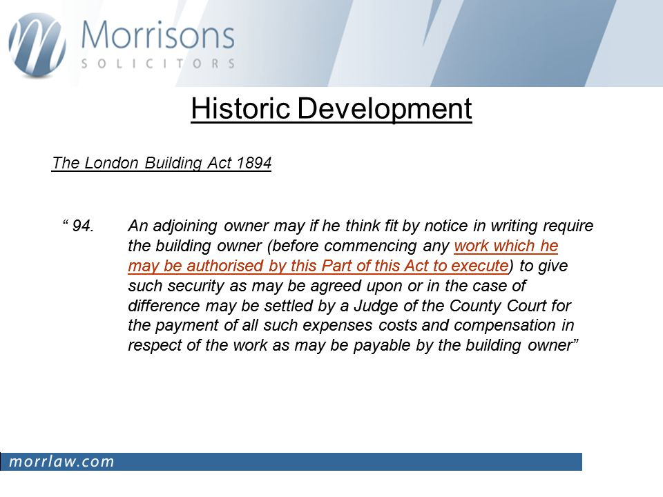 Historic Development The London Building Act 1894 94.An adjoining owner may if he think fit by notice in writing require the building owner (before commencing any work which he may be authorised by this Part of this Act to execute) to give such security as may be agreed upon or in the case of difference may be settled by a Judge of the County Court for the payment of all such expenses costs and compensation in respect of the work as may be payable by the building owner