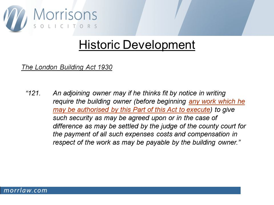 Historic Development The London Building Act 1930 121.An adjoining owner may if he thinks fit by notice in writing require the building owner (before beginning any work which he may be authorised by this Part of this Act to execute) to give such security as may be agreed upon or in the case of difference as may be settled by the judge of the county court for the payment of all such expenses costs and compensation in respect of the work as may be payable by the building owner.