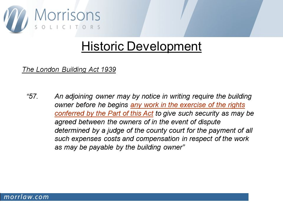 Historic Development The London Building Act 1939 57.An adjoining owner may by notice in writing require the building owner before he begins any work in the exercise of the rights conferred by the Part of this Act to give such security as may be agreed between the owners of in the event of dispute determined by a judge of the county court for the payment of all such expenses costs and compensation in respect of the work as may be payable by the building owner