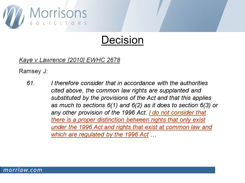 Decision Kaye v Lawrence [2010] EWHC 2678 Ramsey J: 61.I therefore consider that in accordance with the authorities cited above, the common law rights are supplanted and substituted by the provisions of the Act and that this applies as much to sections 6(1) and 6(2) as it does to section 6(3) or any other provision of the 1996 Act.