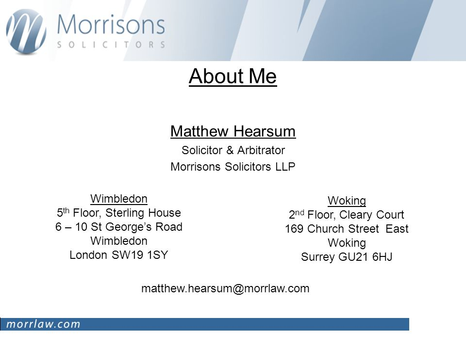 About Me Matthew Hearsum Solicitor & Arbitrator Morrisons Solicitors LLP Wimbledon 5 th Floor, Sterling House 6 – 10 St Georges Road Wimbledon London SW19 1SY Woking 2 nd Floor, Cleary Court 169 Church Street East Woking Surrey GU21 6HJ matthew.hearsum@morrlaw.com