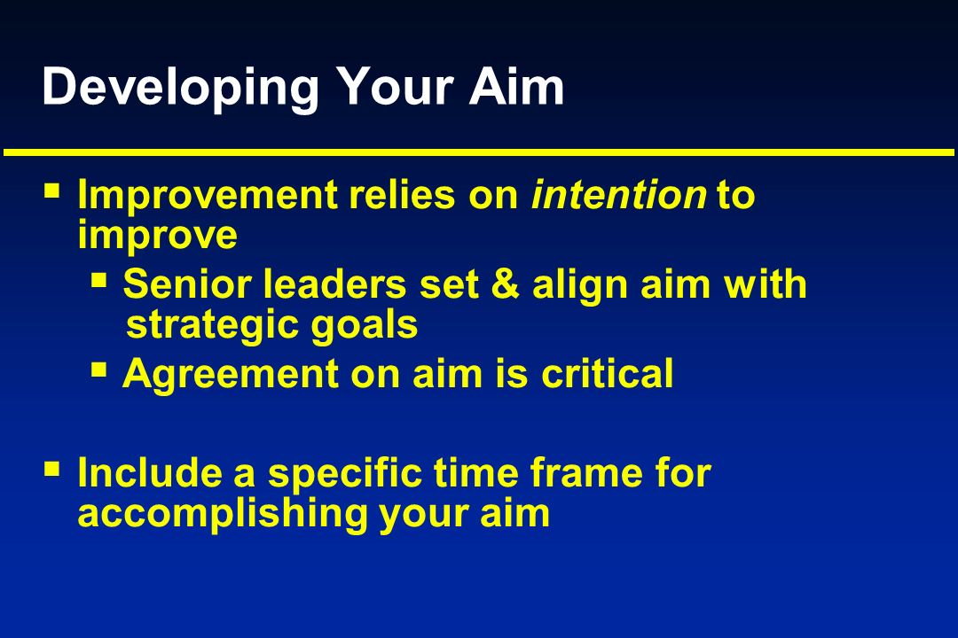 Developing Your Aim Improvement relies on intention to improve Senior leaders set & align aim with strategic goals Agreement on aim is critical Includ