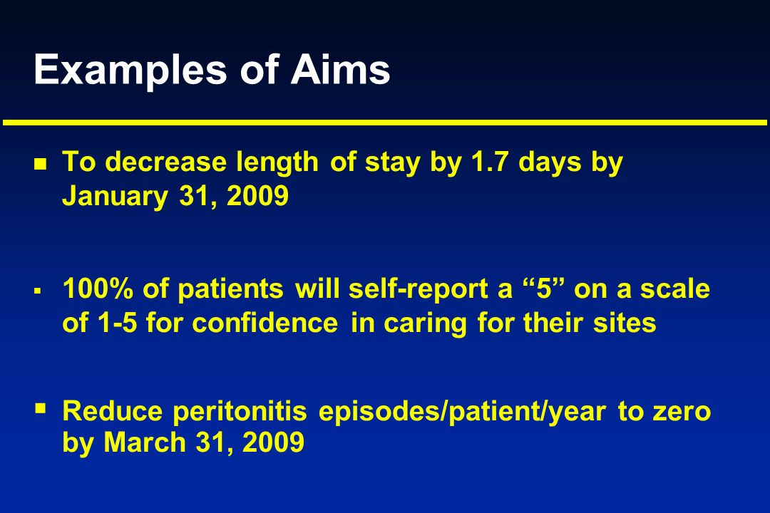 Examples of Aims To decrease length of stay by 1.7 days by January 31, 2009 100% of patients will self-report a 5 on a scale of 1-5 for confidence in