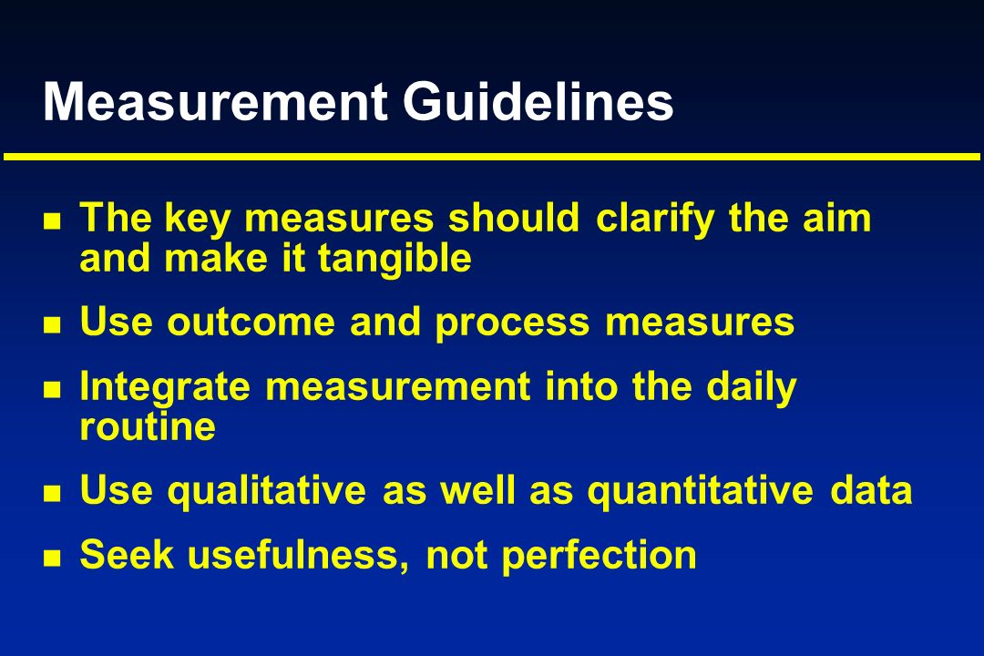 Measurement Guidelines The key measures should clarify the aim and make it tangible Use outcome and process measures Integrate measurement into the da