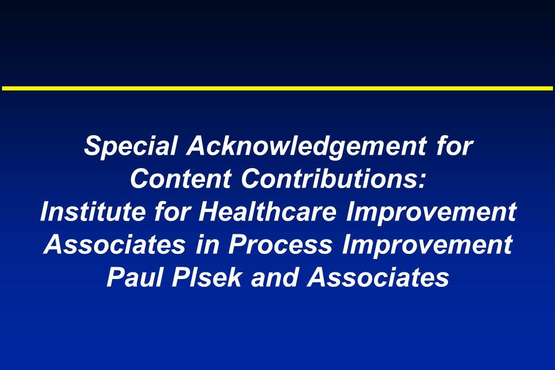 Special Acknowledgement for Content Contributions: Institute for Healthcare Improvement Associates in Process Improvement Paul Plsek and Associates