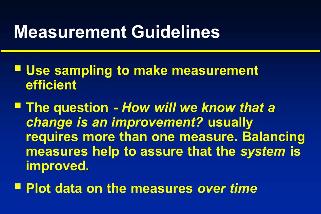 Measurement Guidelines Use sampling to make measurement efficient The question - How will we know that a change is an improvement? usually requires mo