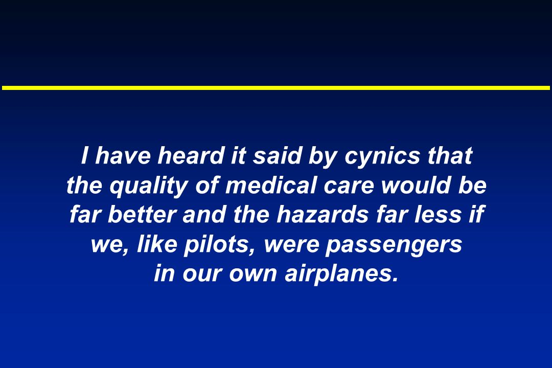 I have heard it said by cynics that the quality of medical care would be far better and the hazards far less if we, like pilots, were passengers in ou
