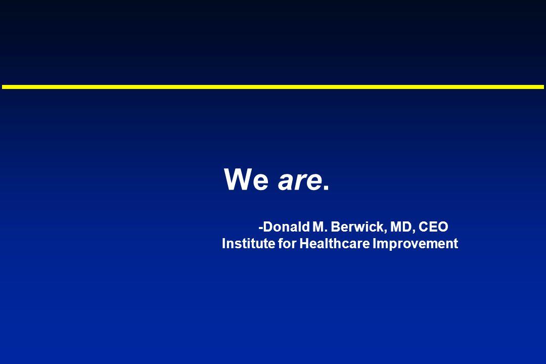 We are. -Donald M. Berwick, MD, CEO Institute for Healthcare Improvement