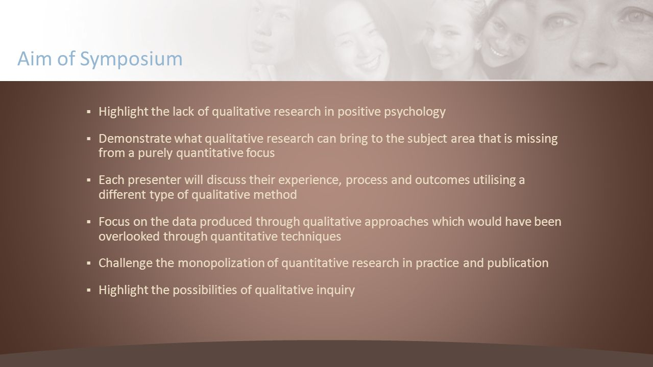 Aim of Symposium Highlight the lack of qualitative research in positive psychology Demonstrate what qualitative research can bring to the subject area that is missing from a purely quantitative focus Each presenter will discuss their experience, process and outcomes utilising a different type of qualitative method Focus on the data produced through qualitative approaches which would have been overlooked through quantitative techniques Challenge the monopolization of quantitative research in practice and publication Highlight the possibilities of qualitative inquiry
