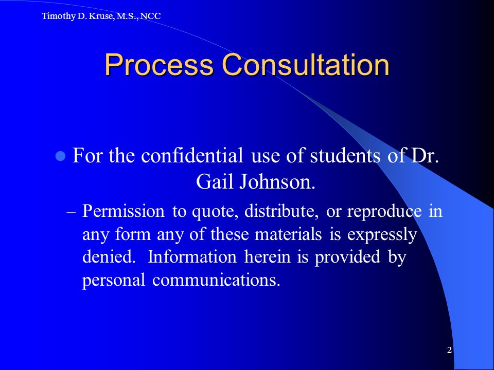 Timothy D.Kruse, M.S., NCC 2 Process Consultation For the confidential use of students of Dr.