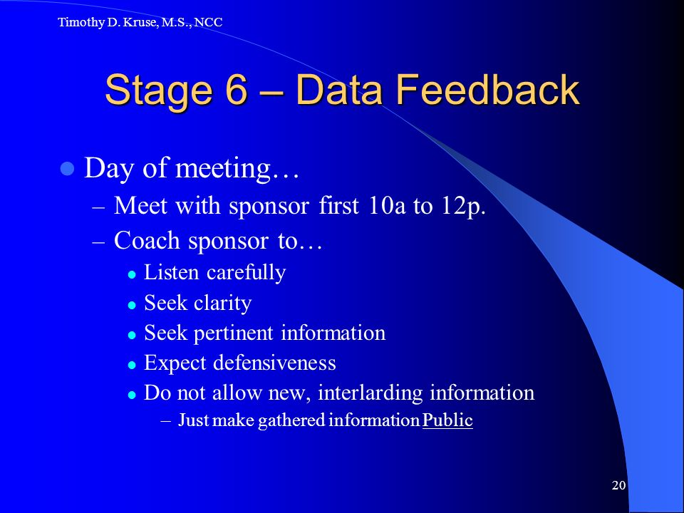 Timothy D. Kruse, M.S., NCC 20 Stage 6 – Data Feedback Day of meeting… – Meet with sponsor first 10a to 12p. – Coach sponsor to… Listen carefully Seek