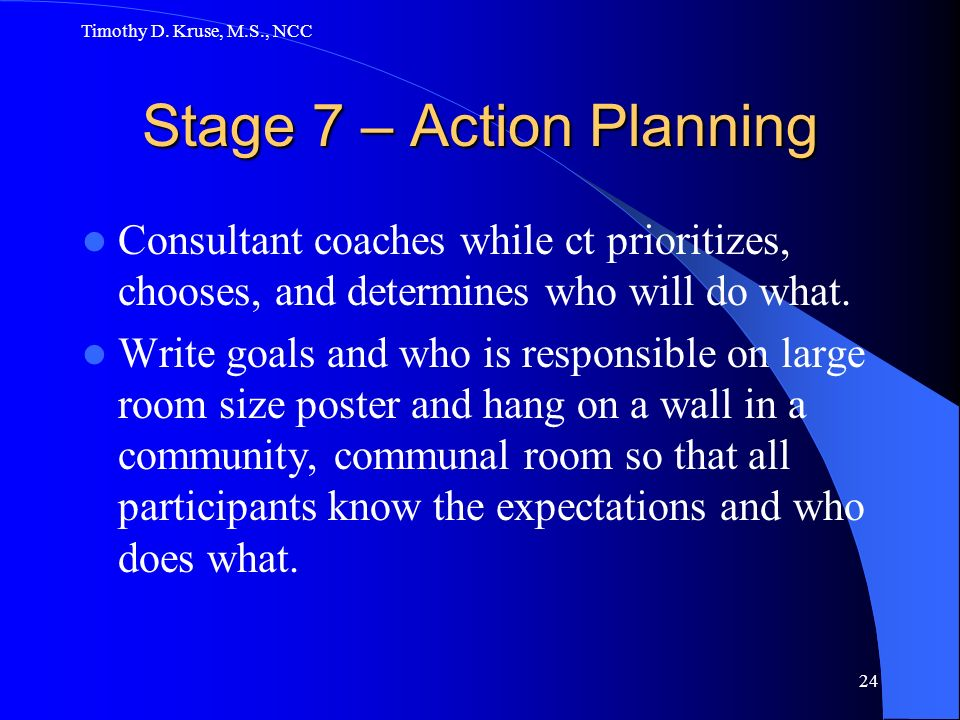 Timothy D. Kruse, M.S., NCC 24 Stage 7 – Action Planning Consultant coaches while ct prioritizes, chooses, and determines who will do what. Write goal