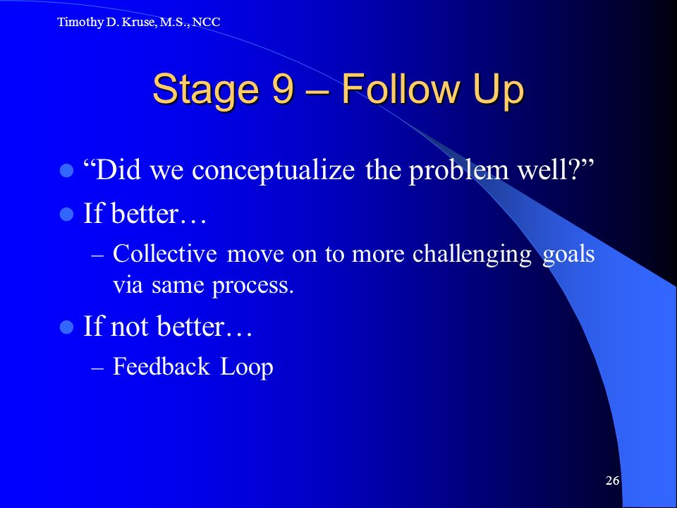 Timothy D.Kruse, M.S., NCC 26 Stage 9 – Follow Up Did we conceptualize the problem well.