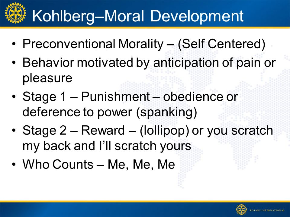 Kohlberg–Moral Development Preconventional Morality – (Self Centered) Behavior motivated by anticipation of pain or pleasure Stage 1 – Punishment – obedience or deference to power (spanking) Stage 2 – Reward – (lollipop) or you scratch my back and Ill scratch yours Who Counts – Me, Me, Me