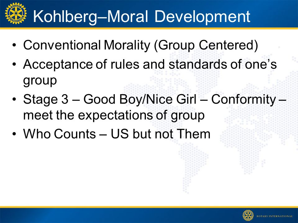 Kohlberg–Moral Development Conventional Morality (Group Centered) Acceptance of rules and standards of ones group Stage 3 – Good Boy/Nice Girl – Conformity – meet the expectations of group Who Counts – US but not Them