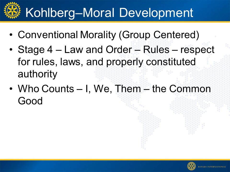 Kohlberg–Moral Development Conventional Morality (Group Centered) Stage 4 – Law and Order – Rules – respect for rules, laws, and properly constituted authority Who Counts – I, We, Them – the Common Good
