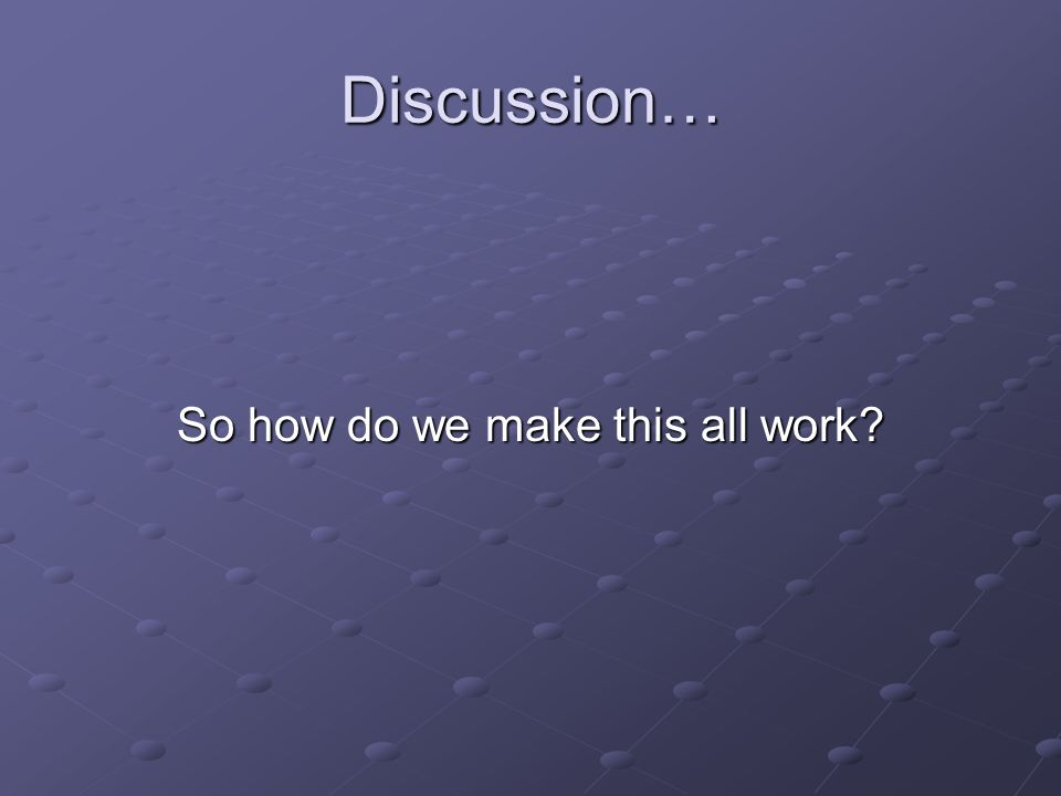 Discussion… So how do we make this all work