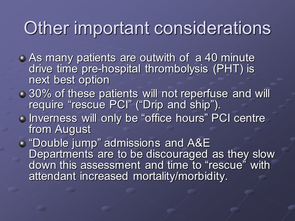 Other important considerations As many patients are outwith of a 40 minute drive time pre-hospital thrombolysis (PHT) is next best option 30% of these patients will not reperfuse and will require rescue PCI (Drip and ship).