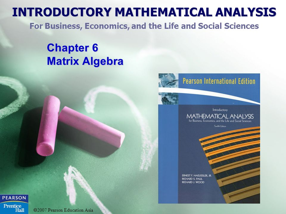 INTRODUCTORY MATHEMATICAL ANALYSIS For Business, Economics, and the Life and Social Sciences 2007 Pearson Education Asia Chapter 6 Matrix Algebra