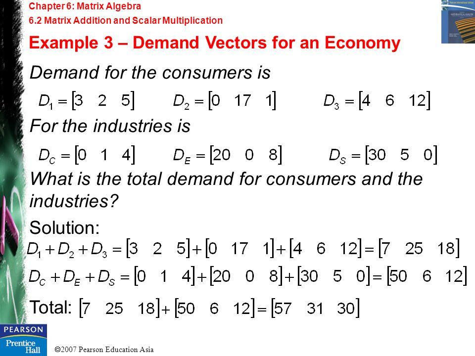 2007 Pearson Education Asia Chapter 6: Matrix Algebra 6.2 Matrix Addition and Scalar Multiplication Example 3 – Demand Vectors for an Economy Demand f